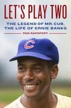 Let's Play Two - The Legend of Mr. Cub, the Life of Ernie Banks ebook by Ron Rapoport