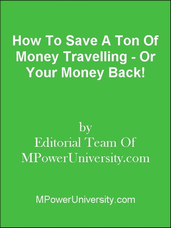 How To Save A Ton Of Money Travelling - Or Your Money Back! ebook by Editorial Team Of MPowerUniversity.com