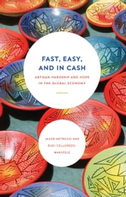 Fast, Easy, and In Cash - Artisan Hardship and Hope in the Global Economy ebook by Jason Antrosio,Rudi Colloredo-Mansfeld