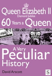 Queen Elizabeth II, A Very Peculiar History - Diamond Jubilee: 60 Years A Queen ebook by David Arscott