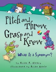 Pitch and Throw, Grasp and Know - What Is a Synonym? ebook by Brian Gable, Brian P. Cleary