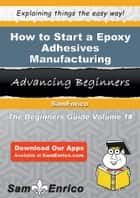 How to Start a Epoxy Adhesives Manufacturing Business - How to Start a Epoxy Adhesives Manufacturing Business 電子書 by Beatrice Boone