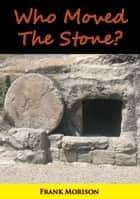 Who Moved The Stone? ebook by Frank Morison