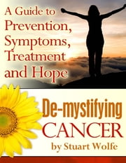De-mystifying Cancer - A Guide to Prevention, Symptoms, Treatment and Hope ebook by Stuart Wolfe