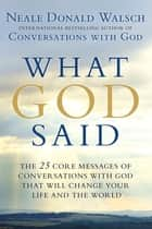 What God Said - The 25 Core Messages of Conversations with God That Will Change Your Life and the World ebook by Neale Donald Walsch