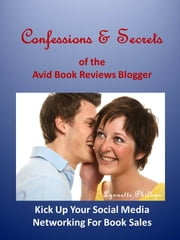 Confessions and Secrets of the Avid Book Reviews Blogger: Kick Up Your Social Media Networking For Book Sales ebook by Lynnette Phillips