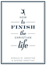 How to Finish the Christian Life - Following Jesus in the Second Half ebook by George Sweeting,Donald W. Sweeting