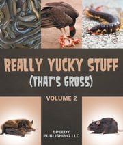 Really Yucky Stuff (That's Gross Volume 2) - Weird Facts for Kids ebook by Speedy Publishing