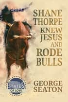 Shane Thorpe Knew Jesus and Rode Bulls ebook by George Seaton