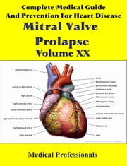 A Complete Medical Guide and Prevention For Heart Diseases Volume XX; Mitral Valve Prolapse ebook by Medical Professionals
