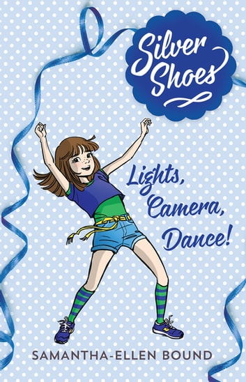Silver Shoes 6: Lights, Camera, Dance! ebook by Samantha-Ellen Bound