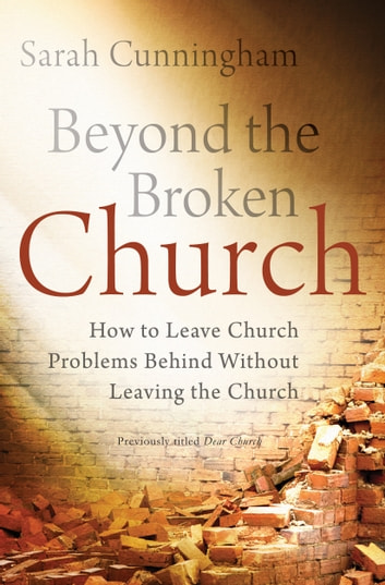 Beyond the Broken Church - How to Leave Church Problems Behind Without Leaving the Church ebook by Sarah Raymond Cunningham