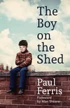 The Boy on the Shed - A remarkable sporting memoir with a foreword by Alan Shearer ebook by Paul Ferris