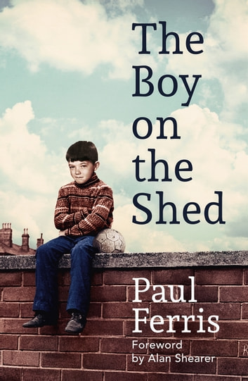 The Boy on the Shed:A remarkable sporting memoir with a foreword by Alan Shearer - Shortlisted for the William Hill Sports Book of the Year Award ebook by Paul Ferris