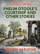 Phelim Otoole's Courtship and Other Stories ebook by William Carleton