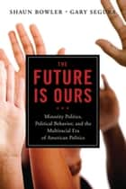 The Future Is Ours - Minority Politics, Political Behavior, and the Multiracial Era of American Politics eBook by Dr. Shaun Bowler, Gary M. Segura
