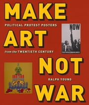 Make Art Not War - Political Protest Posters from the Twentieth Century ebook by Ralph Young