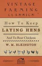 How to Keep Laying Hens and to Rear Chickens ebook by W. M. Elkington