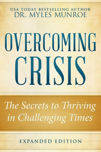 Overcoming Crisis Expanded Edition - The Secrets to Thriving in Challenging Times ebook by Myles Munroe