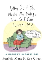 Why Don't You Write My Eulogy Now So I Can Correct It? - A Mother's Suggestions ebook by Roz Chast, Patricia Marx