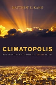 Climatopolis - How Our Cities Will Thrive in the Hotter Future ebook by Matthew E. Kahn