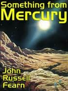 Something from Mercury - Classic Science Fiction Stories ebook by John Russell Fearn