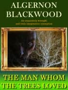 The Man Whom The Trees Loved ebook by Algernon Blackwood
