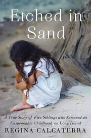 Etched in Sand - A True Story of Five Siblings Who Survived an Unspeakable Childhood on Long Island ebook by Regina Calcaterra