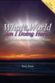 What in the World Am I Doing Here? - The Christian Faith and Personal Mission ebook by Dr. Terry Swan
