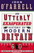 An Utterly Exasperated History of Modern Britain - or Sixty Years of Making the Same Stupid Mistakes as Always ebook by John O'Farrell