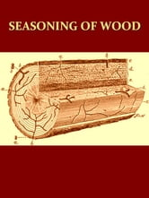 Seasoning of Wood, A Treatise on the Natural and Artificial Processes Employed in the Preparation of Lumber for Manufacture, with Detailed Explanations of its Uses, Characteristics and Properties [Illustrated] ebook by J. B. Wagner