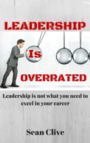Leadership is Overrated: Leadership is not What You Need to Excel in Your Career - Leadership ebook by Sean Clive