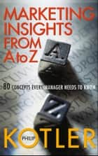 Marketing Insights from A to Z - 80 Concepts Every Manager Needs to Know ebook by Philip Kotler