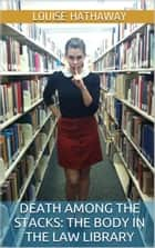 Death Among The Stacks: The Body In The Law Library ebook by Louise Hathaway