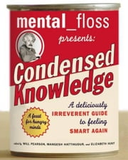 Mental Floss Presents Condensed Knowledge - A Deliciously Irreverent Guide to Feeling Smart Again ebook by Editors of Mental Floss