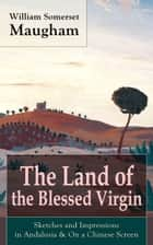 "The Land of the Blessed Virgin: Sketches and Impressions in Andalusia & On a Chinese Screen - Collection of autobiographical travel sketches and articles by the British Playwright, Novelist and Short Story writer, author of ""The Painted Veil"" and ""Of Human Bondage"" ebook by"