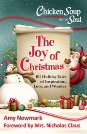 Chicken Soup for the Soul: The Joy of Christmas - 101 Holiday Tales of Inspiration, Love and Wonder ebook by Amy Newmark