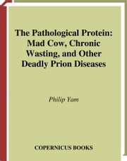 The Pathological Protein - Mad Cow, Chronic Wasting, and Other Deadly Prion Diseases ebook by Philip Yam