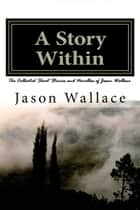 A Story Within: The Collected Short Stories and Novellas of Jason Wallace ebook by Jason Wallace
