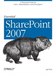 Essential SharePoint 2007 - A Practical Guide for Users, Administrators and Developers ebook by Jeff Webb