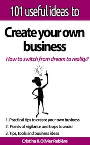 "101 useful ideas to... Create your own business - The ""big picture"" to easily set up your own business! ebook by Cristina Rebiere, Olivier Rebiere"