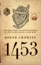 1453 - The Holy War for Constantinople and the Clash of Islam and the West ebook by Roger Crowley