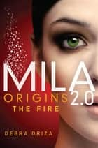 MILA 2.0: Origins: The Fire ebook by Debra Driza
