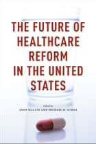 The Future of Healthcare Reform in the United States ebook by Anup Malani, Michael H. Schill