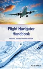 The Flight Navigator Handbook ebook by Federal Aviation Administration