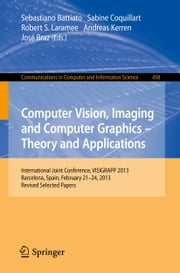 Computer Vision, Imaging and Computer Graphics -- Theory and Applications - International Joint Conference, VISIGRAPP 2013, Barcelona, Spain, February 21-24, 2013, Revised Selected Papers ebook by Sebastiano Battiato,Sabine Coquillart,Robert S. Laramee,Andreas Kerren,José Braz