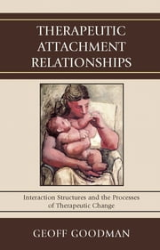 Therapeutic Attachment Relationships - Interaction Structures and the Processes of Therapeutic Change ebook by Geoff Goodman