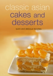 Classic Asian Cakes and Desserts - Quick and Delicious Favorites ebook by Periplus Editors