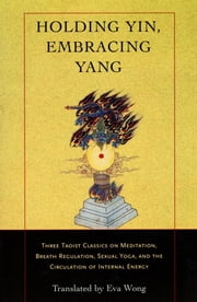 Holding Yin, Embracing Yang - Three Taoist Classics on Meditation, Breath Regulation, Sexual Yoga, and the Cir culation of Internal Energy ebook by Eva Wong