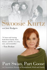 Part Swan, Part Goose - An Uncommon Memoir of Womanhood, Work, and Family ebook by Swoosie Kurtz,Joni Rodgers